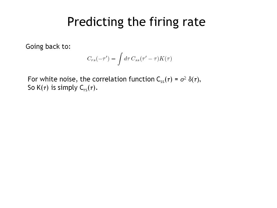 Predicting the firing rate For white noise, the correlation function C ss (  ) =    So K(  ) is simply C rs (  ).