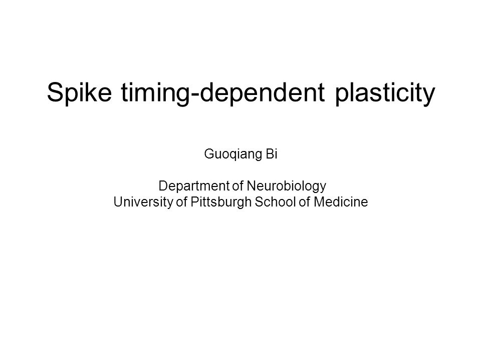 Spike timing-dependent plasticity Guoqiang Bi Department of Neurobiology University of Pittsburgh School of Medicine