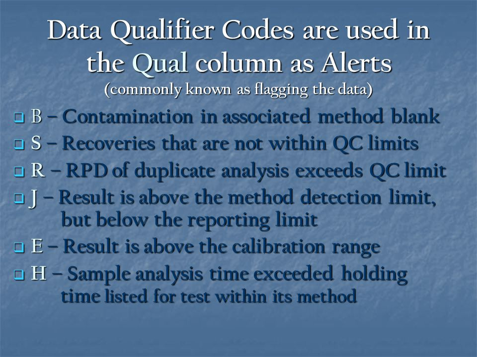 Data Qualifier Codes are used in the Qual column as Alerts (commonly known as flagging the data)  B – Contamination in associated method blank  S – Recoveries that are not within QC limits  R – RPD of duplicate analysis exceeds QC limit  J – Result is above the method detection limit, but below the reporting limit  E – Result is above the calibration range  H – Sample analysis time exceeded holding time listed for test within its method
