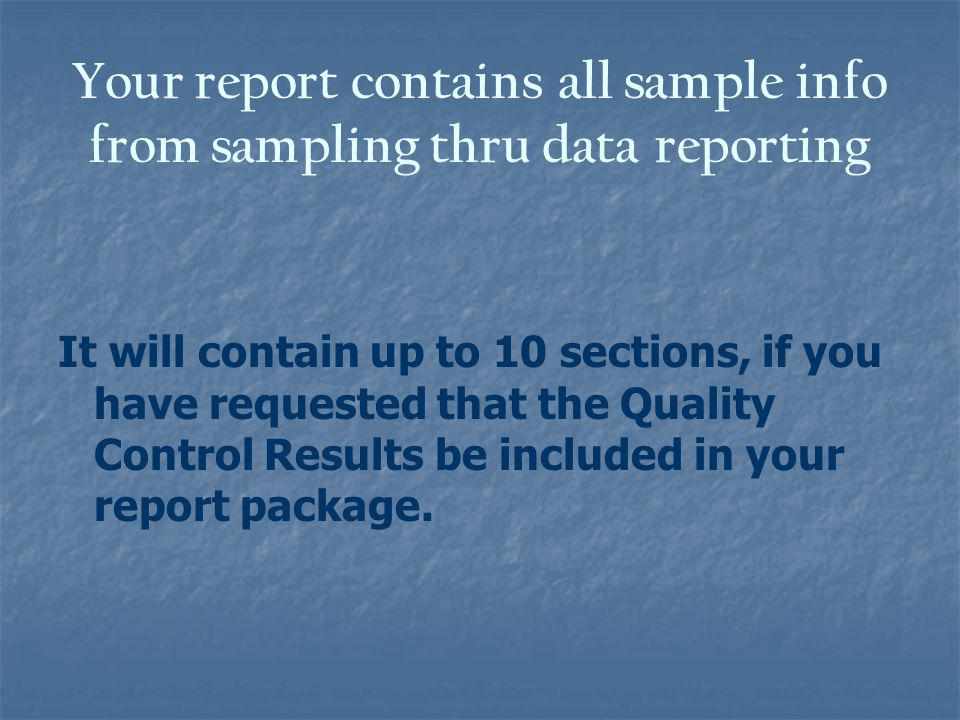 Your report contains all sample info from sampling thru data reporting It will contain up to 10 sections, if you have requested that the Quality Control Results be included in your report package.