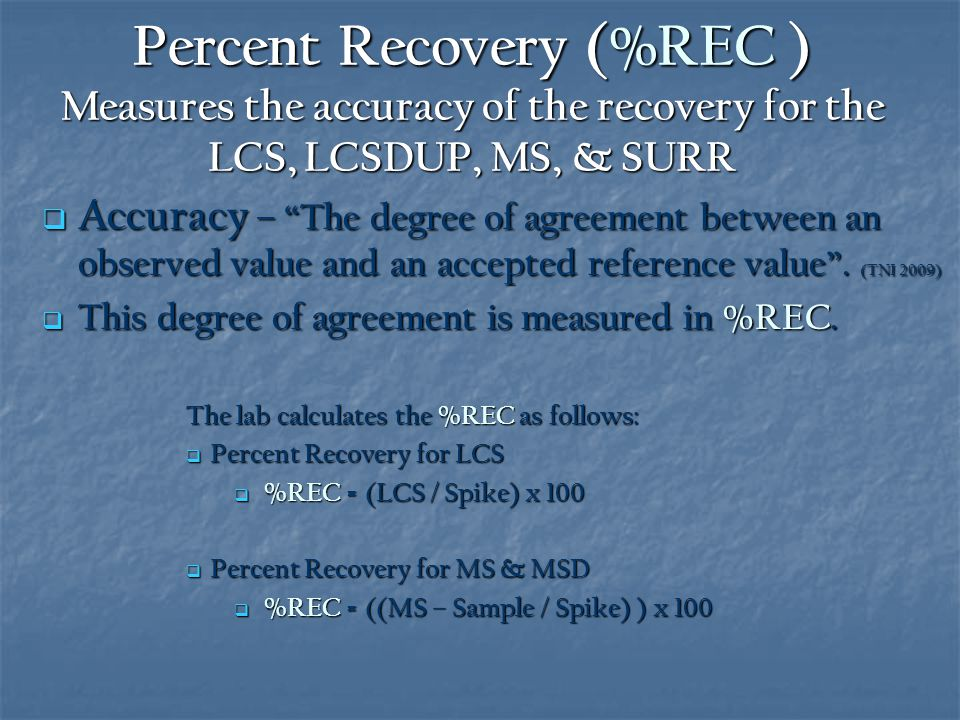 Percent Recovery (%REC ) Measures the accuracy of the recovery for the LCS, LCSDUP, MS, & SURR  Accuracy – The degree of agreement between an observed value and an accepted reference value .