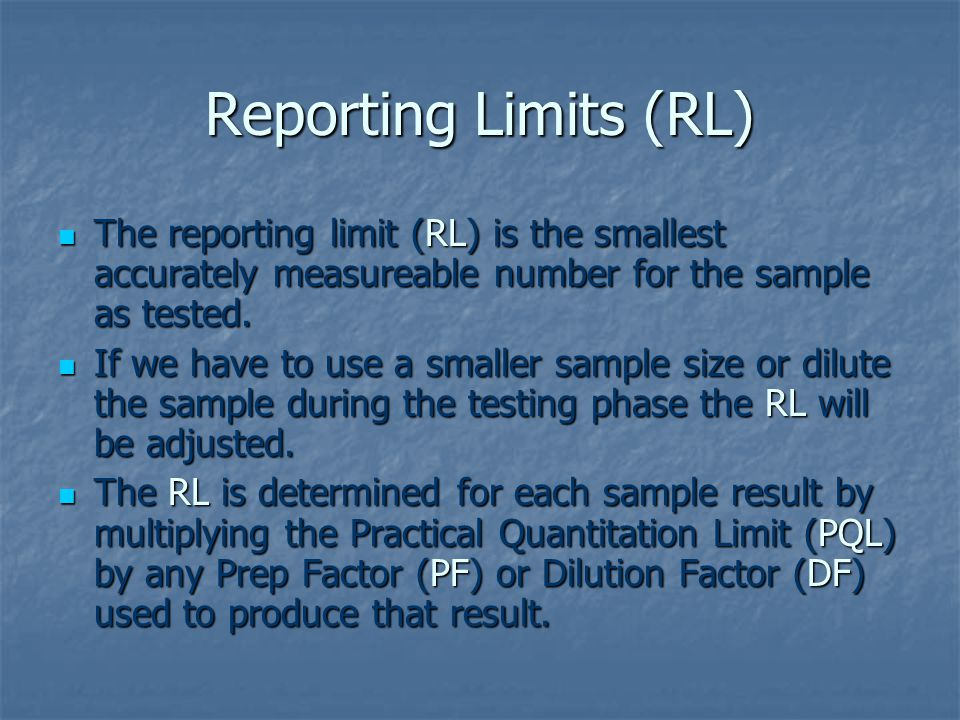 Reporting Limits (RL) The reporting limit (RL) is the smallest accurately measureable number for the sample as tested.