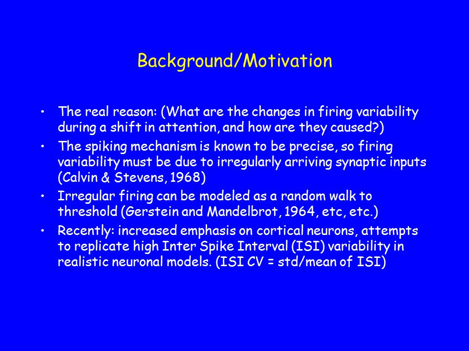 Background/Motivation The real reason: (What are the changes in firing variability during a shift in attention, and how are they caused ) The spiking mechanism is known to be precise, so firing variability must be due to irregularly arriving synaptic inputs (Calvin & Stevens, 1968) Irregular firing can be modeled as a random walk to threshold (Gerstein and Mandelbrot, 1964, etc, etc.) Recently: increased emphasis on cortical neurons, attempts to replicate high Inter Spike Interval (ISI) variability in realistic neuronal models.