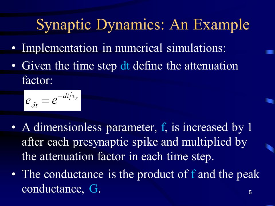 Synaptic Dynamics: An Example Implementation in numerical simulations: Given the time step dt define the attenuation factor: A dimensionless parameter, f, is increased by 1 after each presynaptic spike and multiplied by the attenuation factor in each time step.