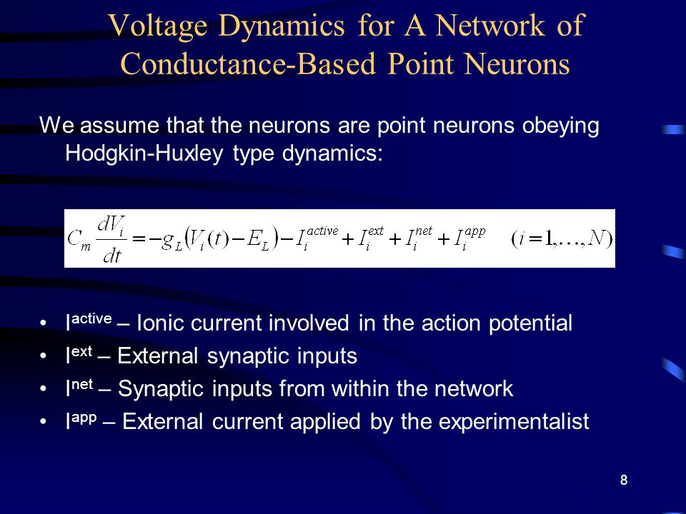 Voltage Dynamics for A Network of Conductance-Based Point Neurons We assume that the neurons are point neurons obeying Hodgkin-Huxley type dynamics: I active – Ionic current involved in the action potential I ext – External synaptic inputs I net – Synaptic inputs from within the network I app – External current applied by the experimentalist 8
