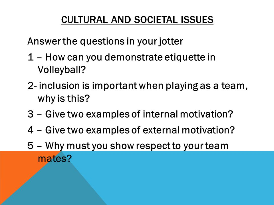 CULTURAL AND SOCIETAL ISSUES Answer the questions in your jotter 1 – How can you demonstrate etiquette in Volleyball.