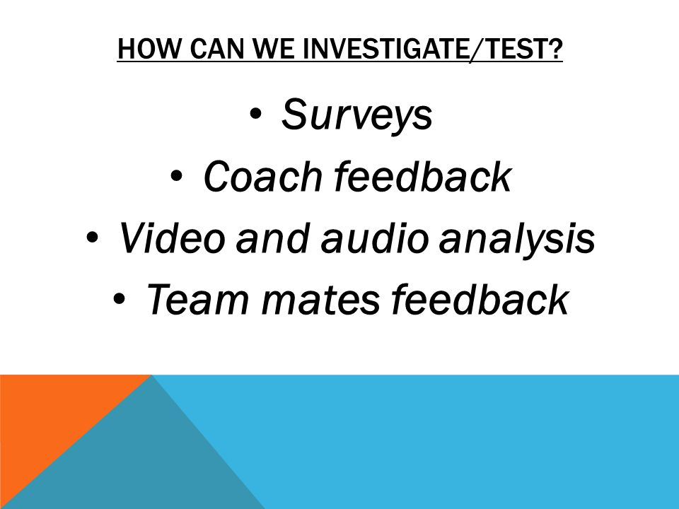 HOW CAN WE INVESTIGATE/TEST Surveys Coach feedback Video and audio analysis Team mates feedback