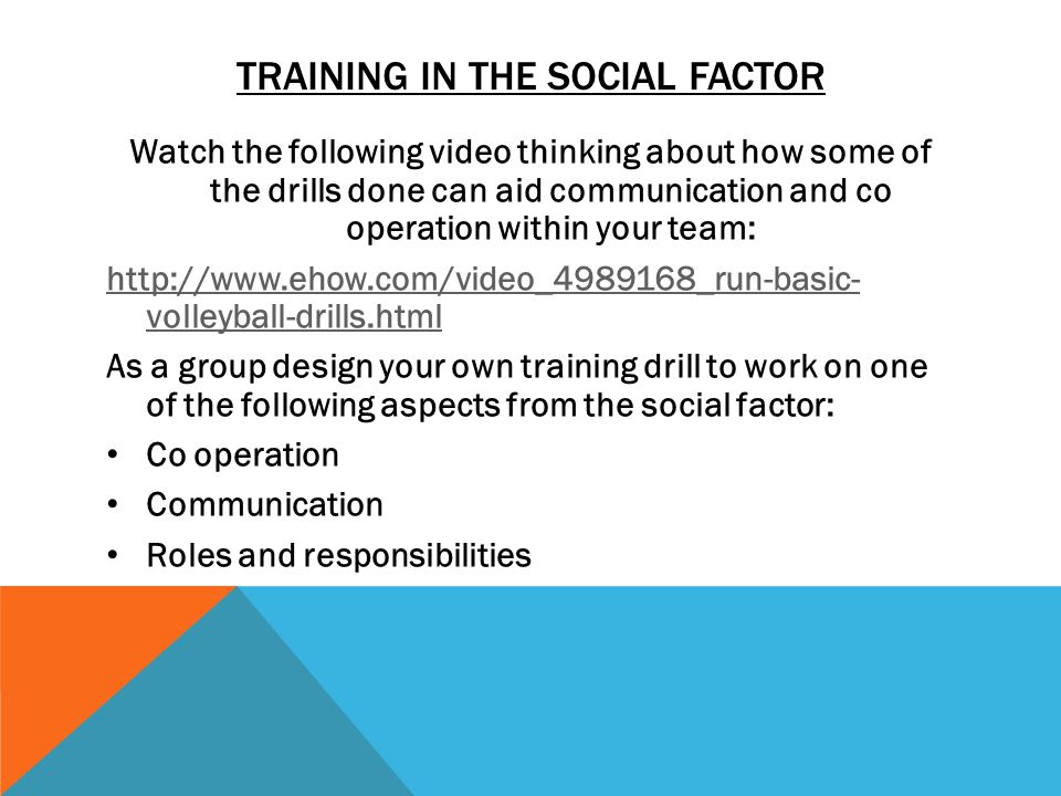 TRAINING IN THE SOCIAL FACTOR Watch the following video thinking about how some of the drills done can aid communication and co operation within your team:   volleyball-drills.html As a group design your own training drill to work on one of the following aspects from the social factor: Co operation Communication Roles and responsibilities