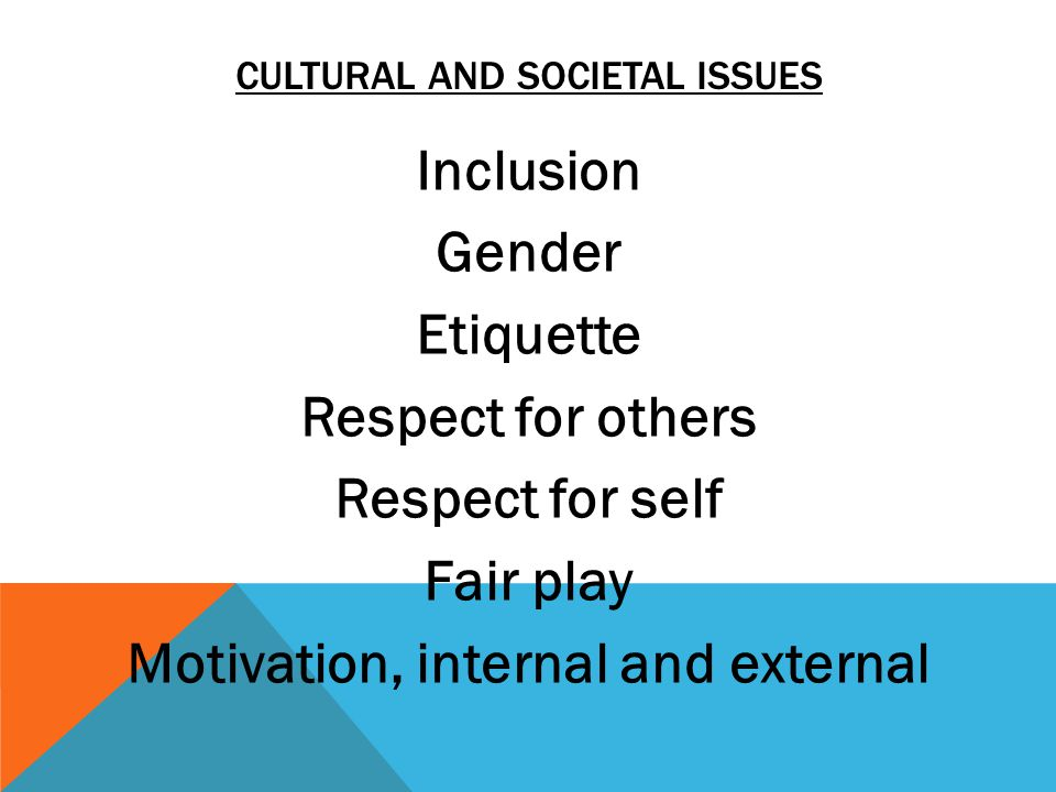 Inclusion Gender Etiquette Respect for others Respect for self Fair play Motivation, internal and external