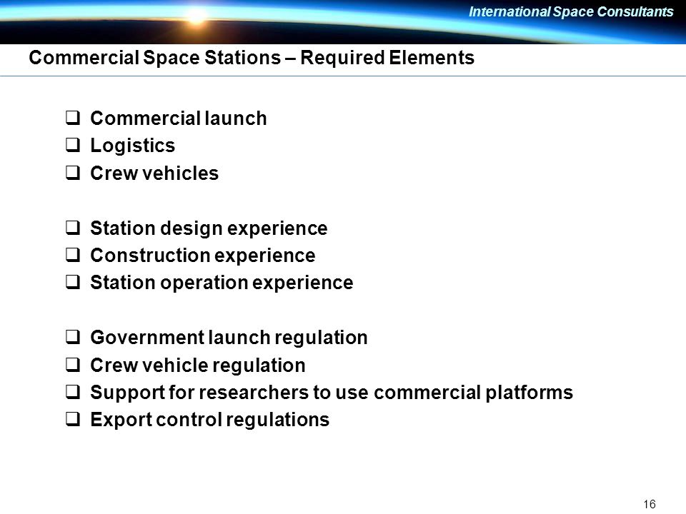 16 International Space Consultants Commercial Space Stations – Required Elements  Commercial launch  Logistics  Crew vehicles  Station design experience  Construction experience  Station operation experience  Government launch regulation  Crew vehicle regulation  Support for researchers to use commercial platforms  Export control regulations