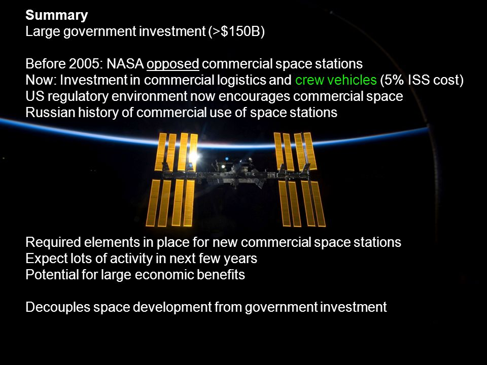 2 International Space Consultants Summary Large government investment (>$150B) Before 2005: NASA opposed commercial space stations Now: Investment in commercial logistics and crew vehicles (5% ISS cost) US regulatory environment now encourages commercial space Russian history of commercial use of space stations Required elements in place for new commercial space stations Expect lots of activity in next few years Potential for large economic benefits Decouples space development from government investment