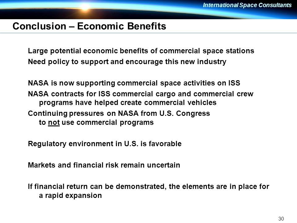 30 International Space Consultants Conclusion – Economic Benefits Large potential economic benefits of commercial space stations Need policy to support and encourage this new industry NASA is now supporting commercial space activities on ISS NASA contracts for ISS commercial cargo and commercial crew programs have helped create commercial vehicles Continuing pressures on NASA from U.S.