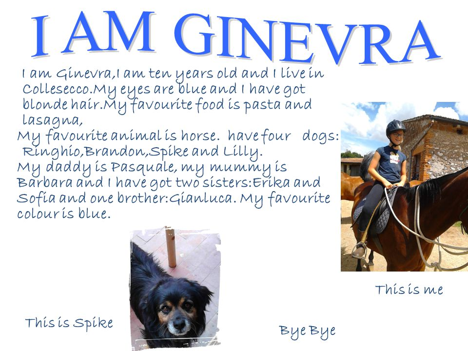 I am Ginevra,I am ten years old and I live in Collesecco.My eyes are blue and I have got blonde hair.My favourite food is pasta and lasagna, My favourite animal is horse.