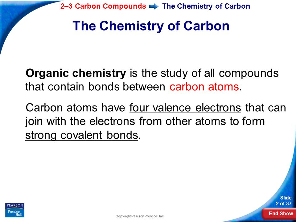 End Show 2–3 Carbon Compounds Slide 2 of 37 Copyright Pearson Prentice Hall The Chemistry of Carbon Organic chemistry is the study of all compounds that contain bonds between carbon atoms.