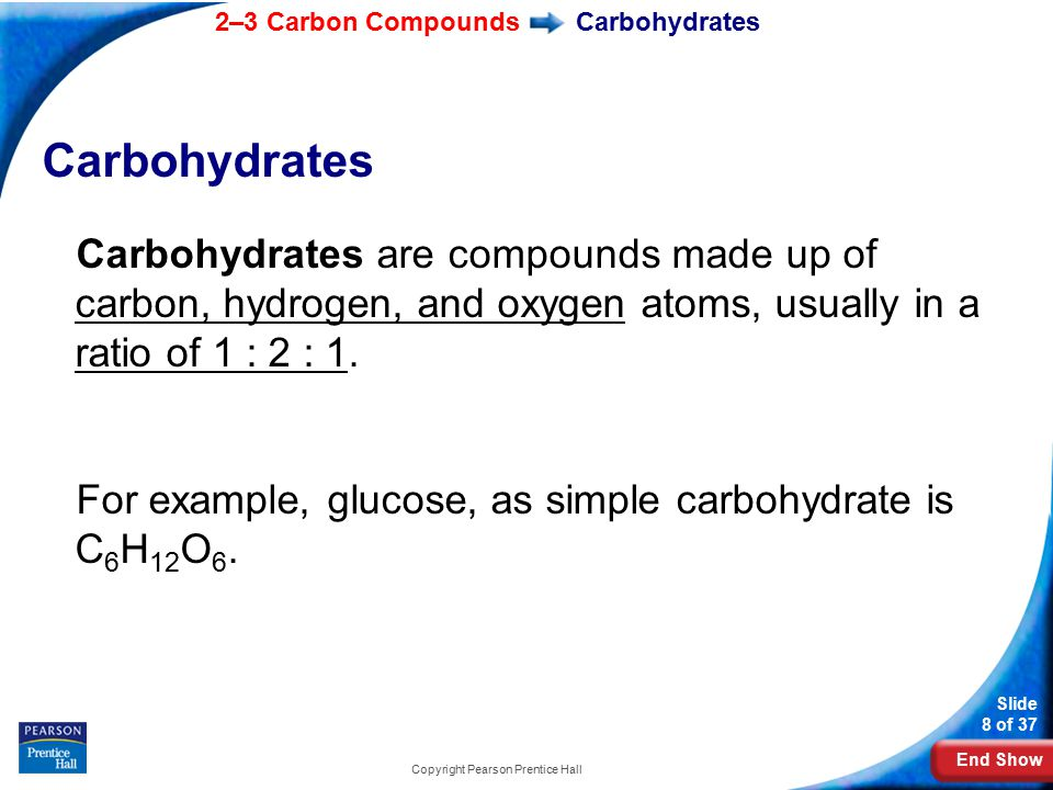 End Show 2–3 Carbon Compounds Slide 8 of 37 Copyright Pearson Prentice Hall Carbohydrates Carbohydrates are compounds made up of carbon, hydrogen, and oxygen atoms, usually in a ratio of 1 : 2 : 1.
