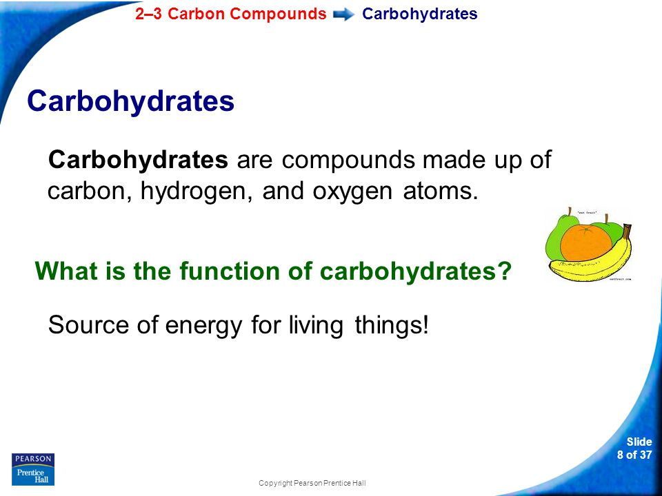2–3 Carbon Compounds Slide 8 of 37 Copyright Pearson Prentice Hall Carbohydrates Carbohydrates are compounds made up of carbon, hydrogen, and oxygen atoms.