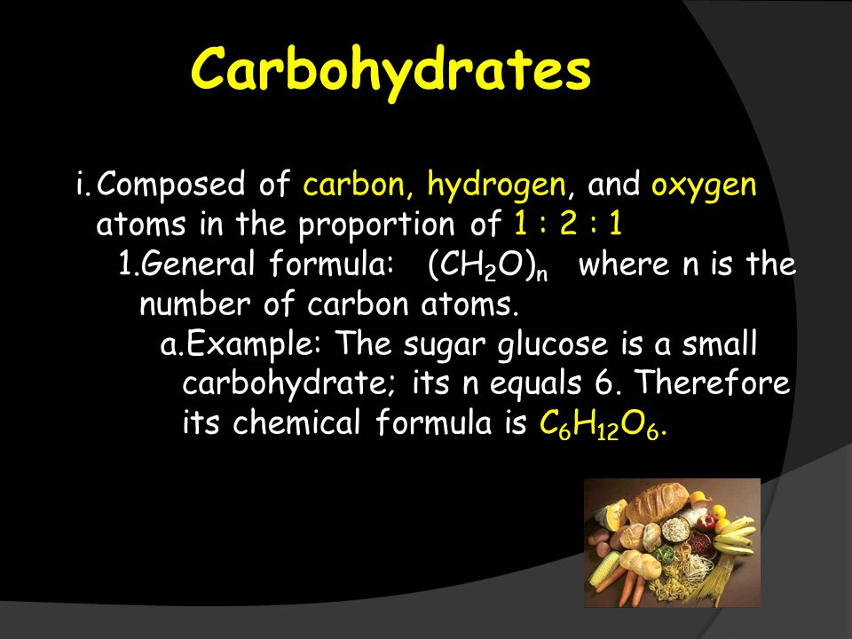 Carbohydrates i.Composed of carbon, hydrogen, and oxygen atoms in the proportion of 1 : 2 : 1 1.General formula: (CH 2 O) n where n is the number of carbon atoms.