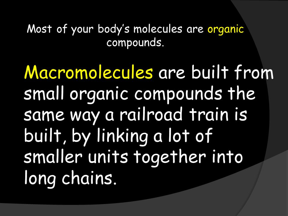 Most of your body's molecules are organic compounds.