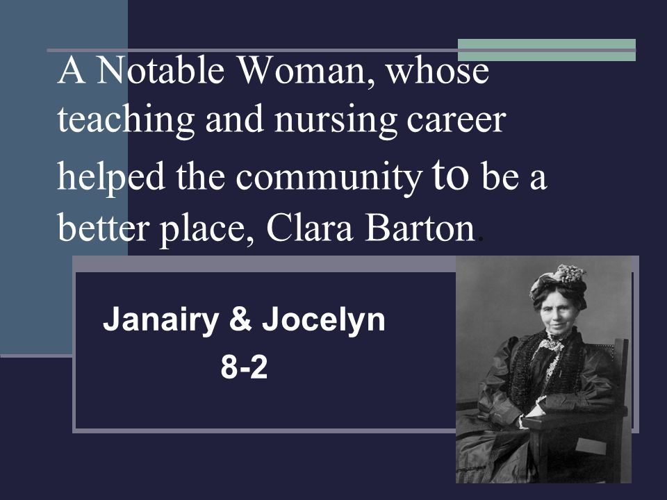 A Notable Woman, whose teaching and nursing career helped the community to be a better place, Clara Barton.