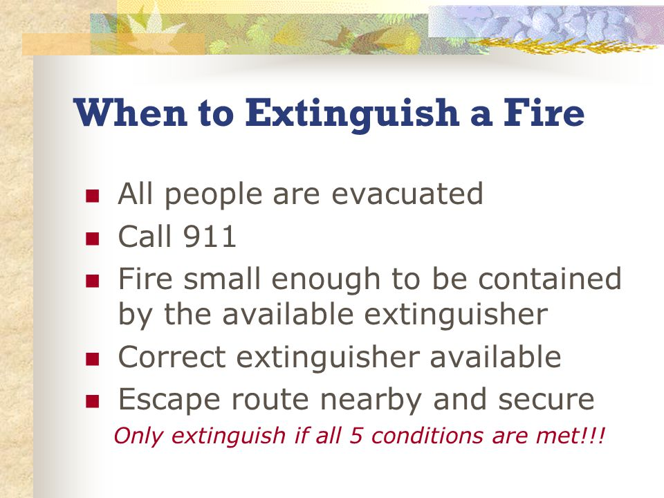 When to Extinguish a Fire All people are evacuated Call 911 Fire small enough to be contained by the available extinguisher Correct extinguisher available Escape route nearby and secure Only extinguish if all 5 conditions are met!!!