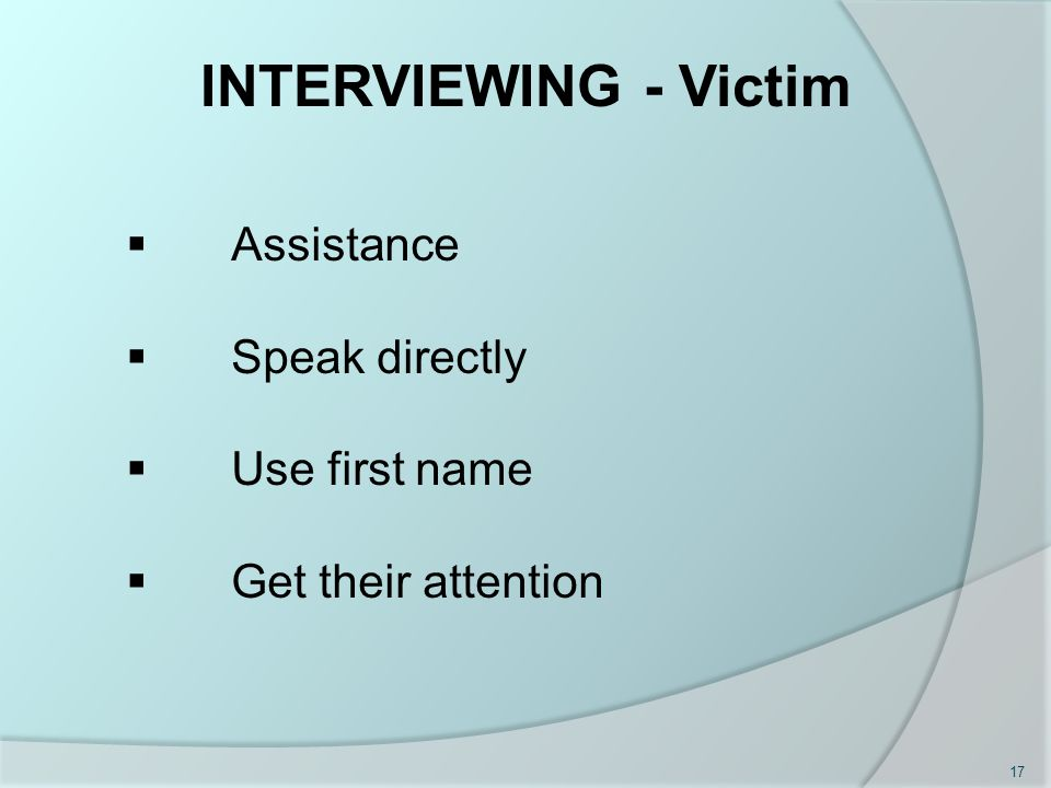  Assistance  Speak directly  Use first name  Get their attention INTERVIEWING - Victim 17