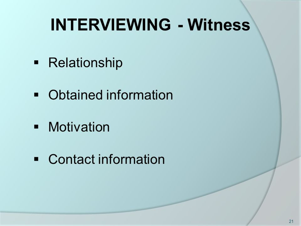 INTERVIEWING - Witness  Relationship  Obtained information  Motivation  Contact information 21