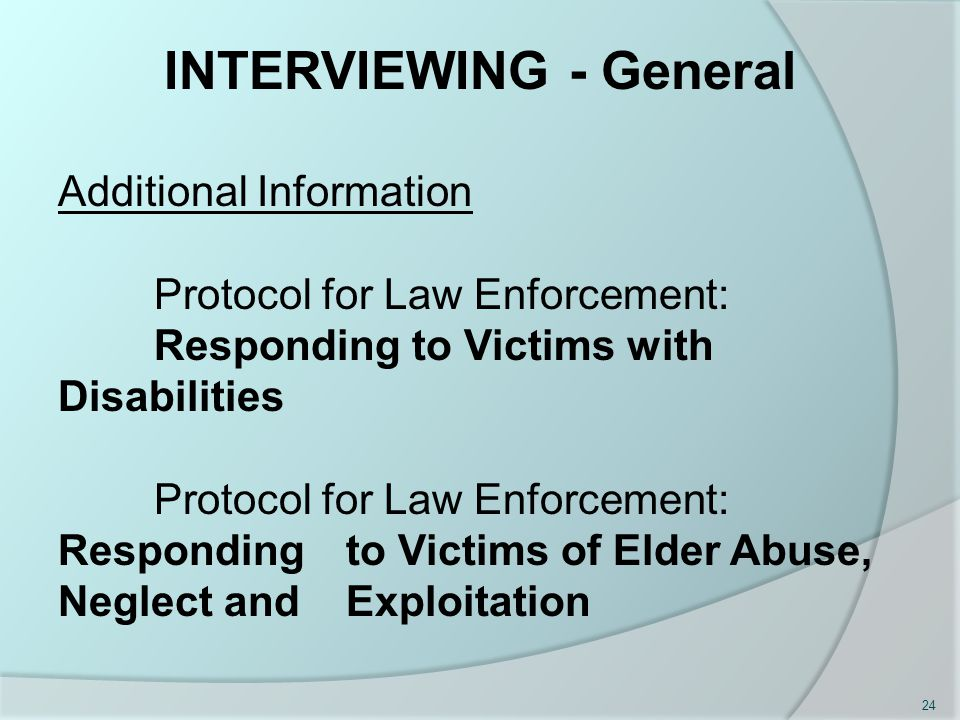Additional Information Protocol for Law Enforcement: Responding to Victims with Disabilities Protocol for Law Enforcement: Responding to Victims of Elder Abuse, Neglect and Exploitation INTERVIEWING - General 24