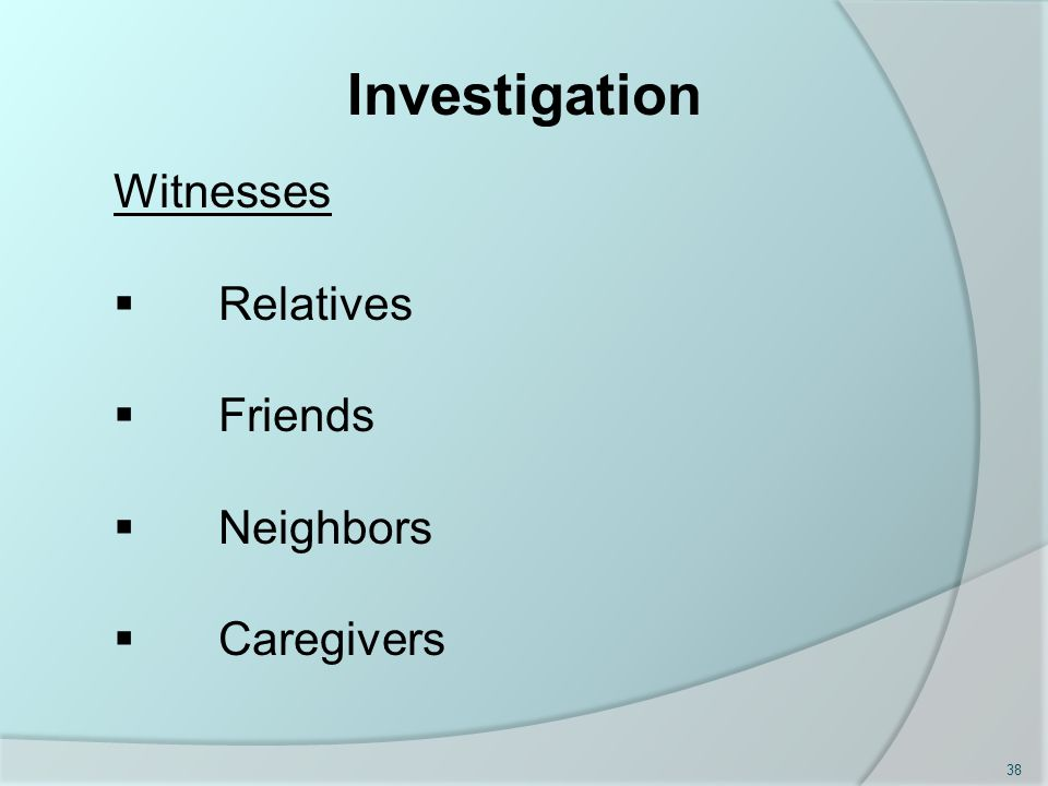 Investigation Witnesses  Relatives  Friends  Neighbors  Caregivers 38