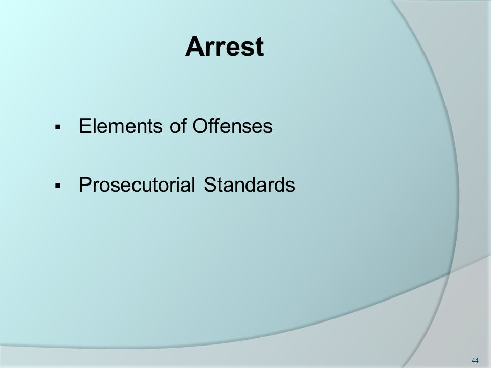 Arrest  Elements of Offenses  Prosecutorial Standards 44