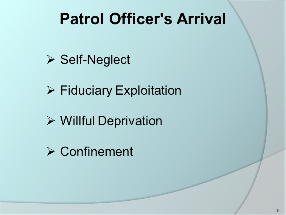 Patrol Officer s Arrival  Self-Neglect  Fiduciary Exploitation  Willful Deprivation  Confinement 6