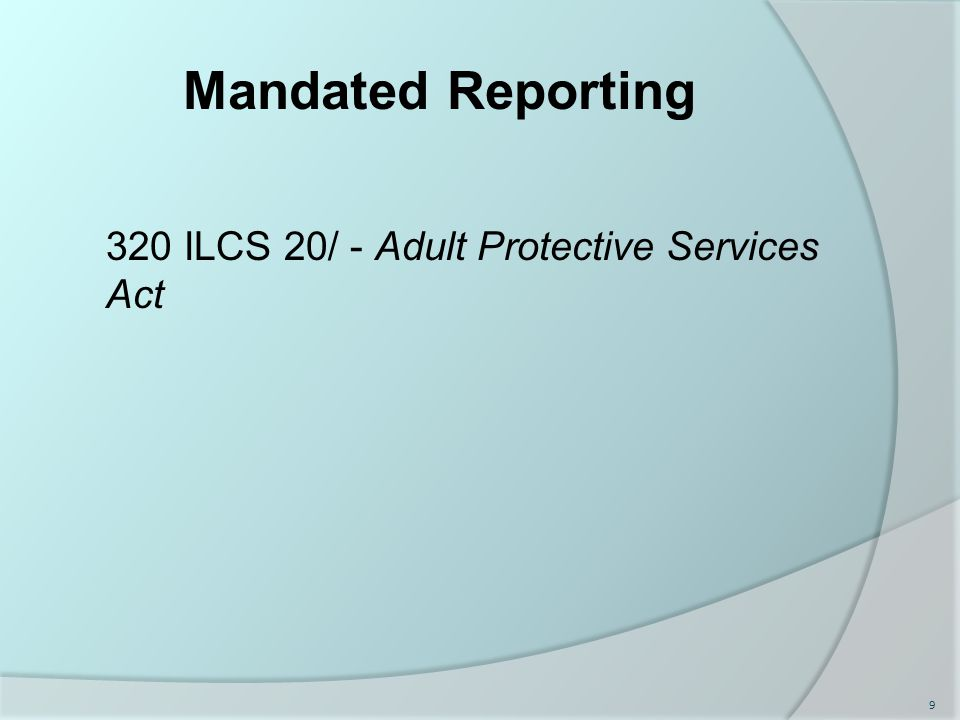 Mandated Reporting 320 ILCS 20/ - Adult Protective Services Act 9