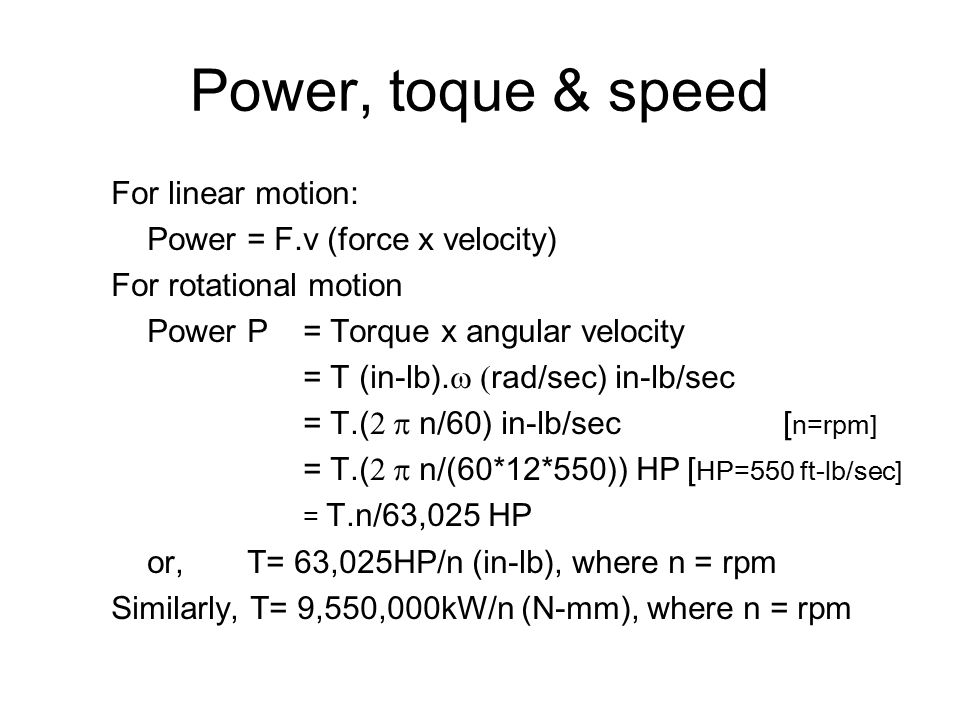 Power, toque & speed For linear motion: Power = F.v (force x velocity) For rotational motion Power P = Torque x angular velocity = T (in-lb).