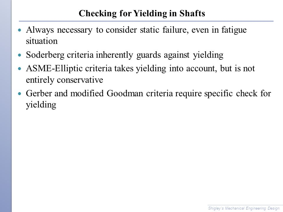 Checking for Yielding in Shafts Always necessary to consider static failure, even in fatigue situation Soderberg criteria inherently guards against yielding ASME-Elliptic criteria takes yielding into account, but is not entirely conservative Gerber and modified Goodman criteria require specific check for yielding Shigley's Mechanical Engineering Design