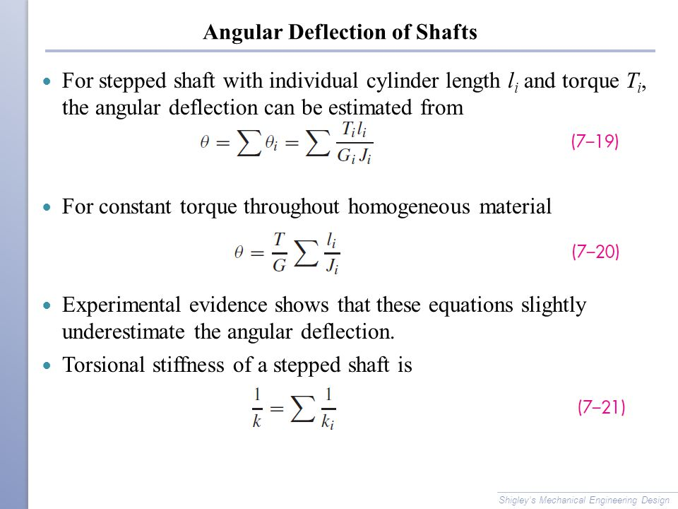 Angular Deflection of Shafts For stepped shaft with individual cylinder length l i and torque T i, the angular deflection can be estimated from For constant torque throughout homogeneous material Experimental evidence shows that these equations slightly underestimate the angular deflection.