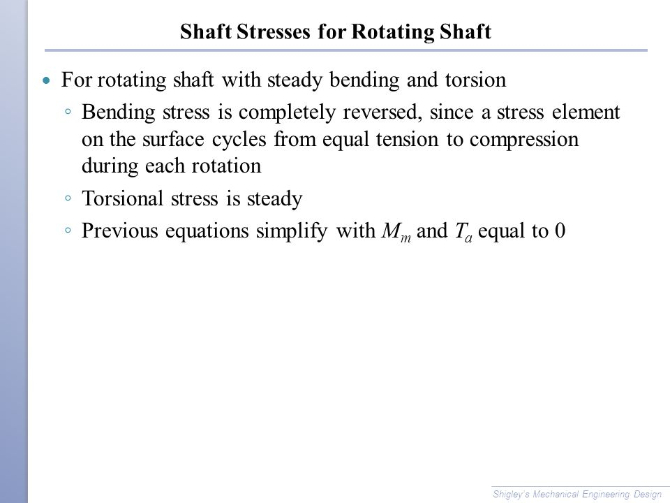 Shaft Stresses for Rotating Shaft For rotating shaft with steady bending and torsion ◦ Bending stress is completely reversed, since a stress element on the surface cycles from equal tension to compression during each rotation ◦ Torsional stress is steady ◦ Previous equations simplify with M m and T a equal to 0 Shigley's Mechanical Engineering Design