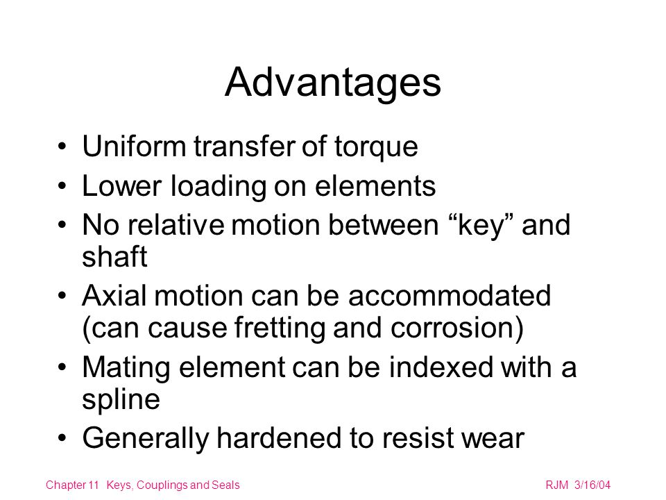 Chapter 11 Keys, Couplings and SealsRJM 3/16/04 Advantages Uniform transfer of torque Lower loading on elements No relative motion between key and shaft Axial motion can be accommodated (can cause fretting and corrosion) Mating element can be indexed with a spline Generally hardened to resist wear