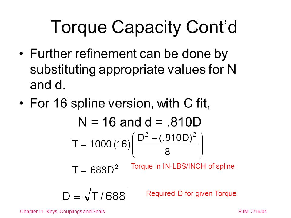 Chapter 11 Keys, Couplings and SealsRJM 3/16/04 Torque Capacity Cont'd Further refinement can be done by substituting appropriate values for N and d.