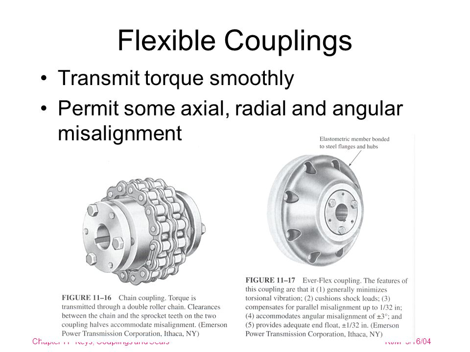 Chapter 11 Keys, Couplings and SealsRJM 3/16/04 Flexible Couplings Transmit torque smoothly Permit some axial, radial and angular misalignment