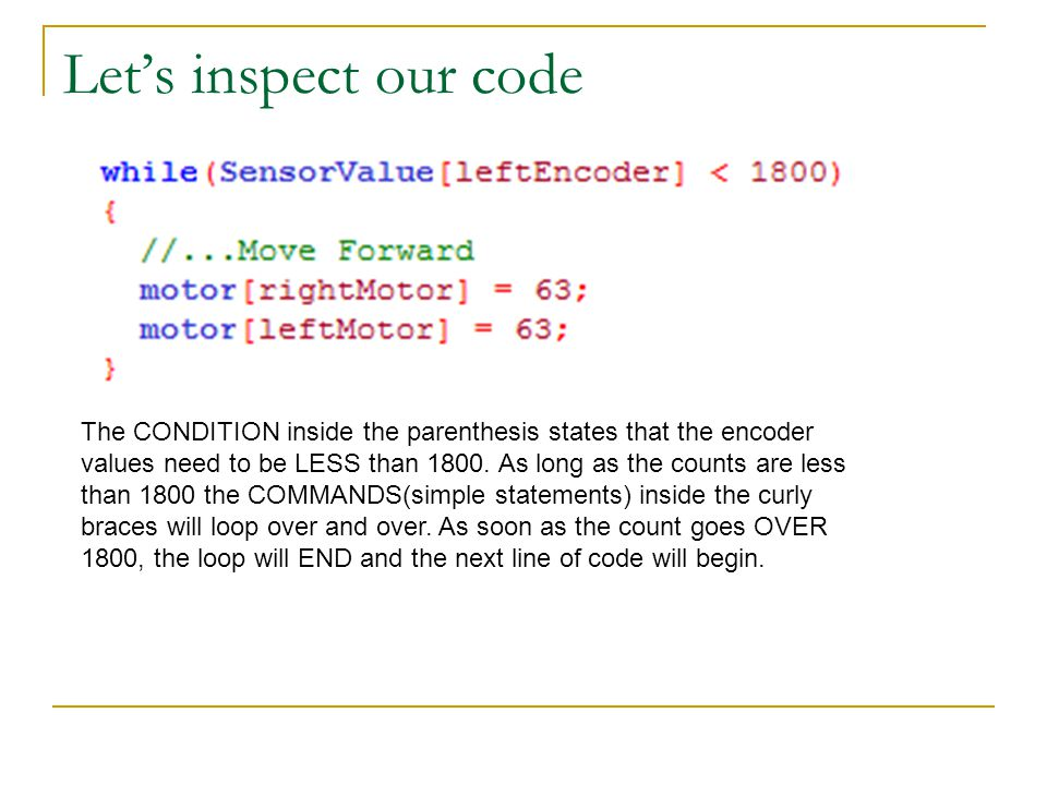 Let's inspect our code The CONDITION inside the parenthesis states that the encoder values need to be LESS than 1800.