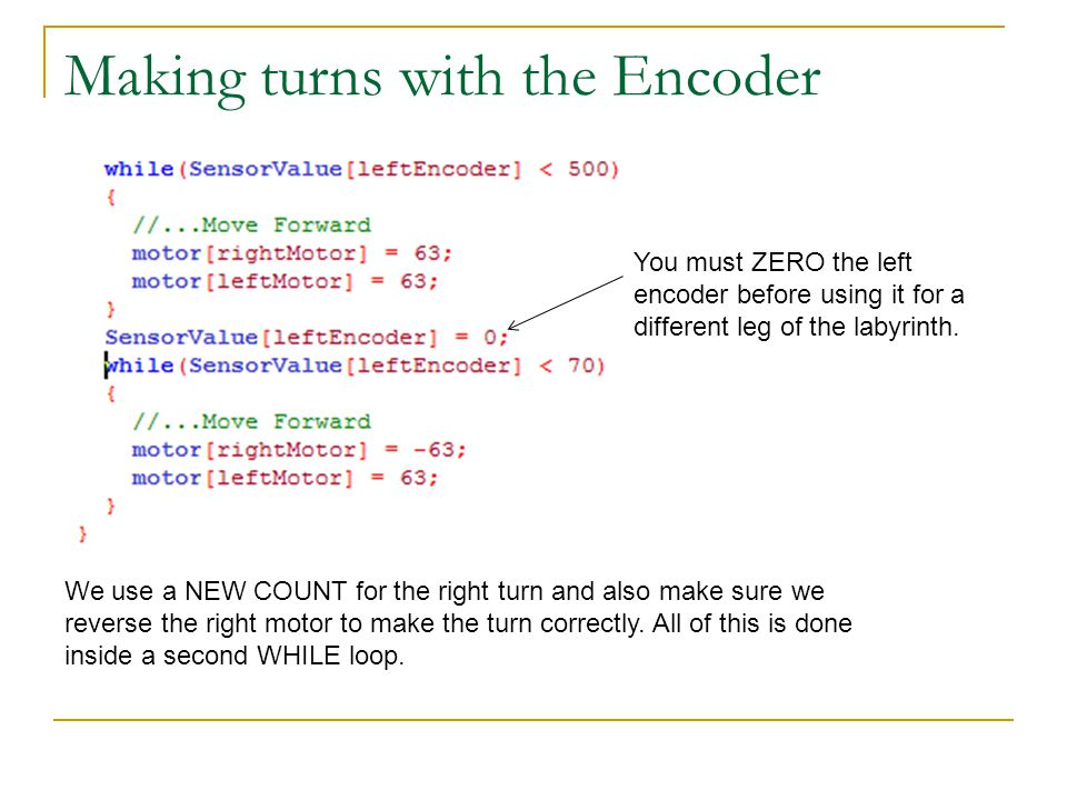 Making turns with the Encoder You must ZERO the left encoder before using it for a different leg of the labyrinth.