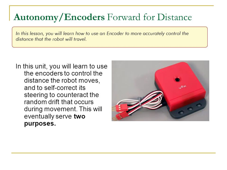 Autonomy/Encoders Forward for Distance In this unit, you will learn to use the encoders to control the distance the robot moves, and to self-correct its steering to counteract the random drift that occurs during movement.