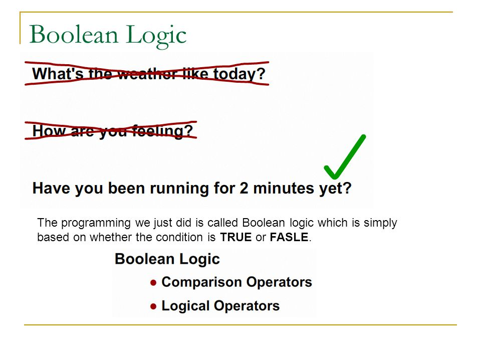 Boolean Logic The programming we just did is called Boolean logic which is simply based on whether the condition is TRUE or FASLE.