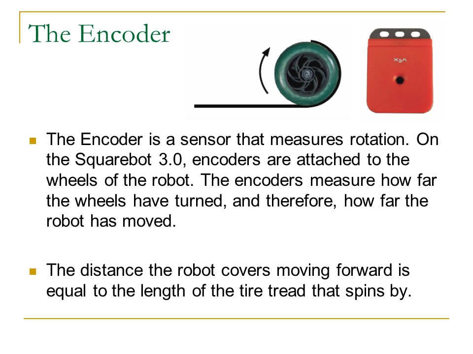 The Encoder The Encoder is a sensor that measures rotation.