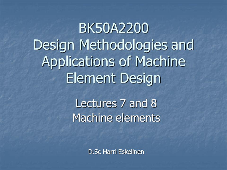 BK50A2200 Design Methodologies and Applications of Machine Element Design Lectures 7 and 8 Machine elements D.Sc Harri Eskelinen