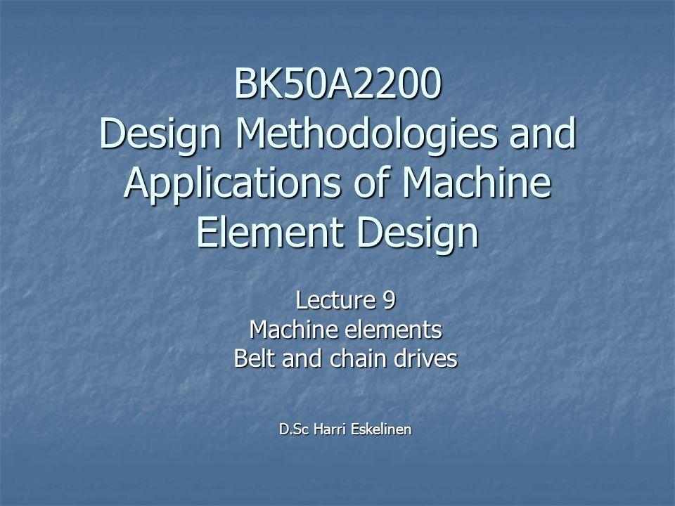 BK50A2200 Design Methodologies and Applications of Machine Element Design Lecture 9 Machine elements Belt and chain drives D.Sc Harri Eskelinen