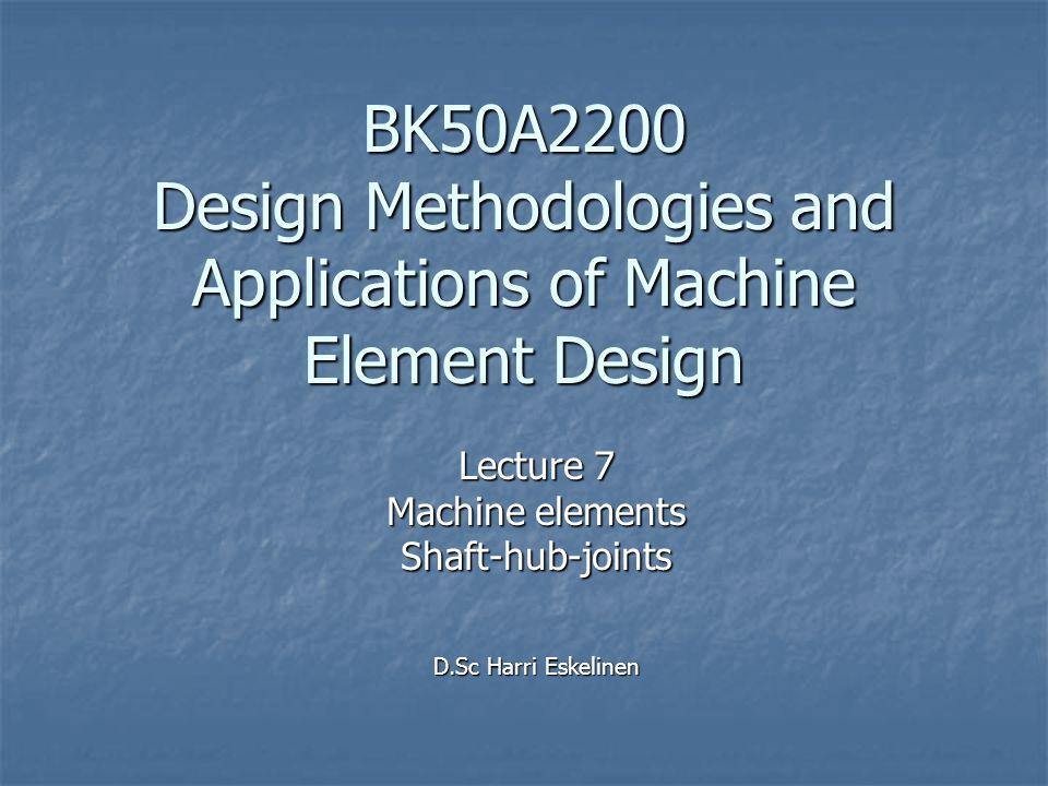 BK50A2200 Design Methodologies and Applications of Machine Element Design Lecture 7 Machine elements Shaft-hub-joints D.Sc Harri Eskelinen