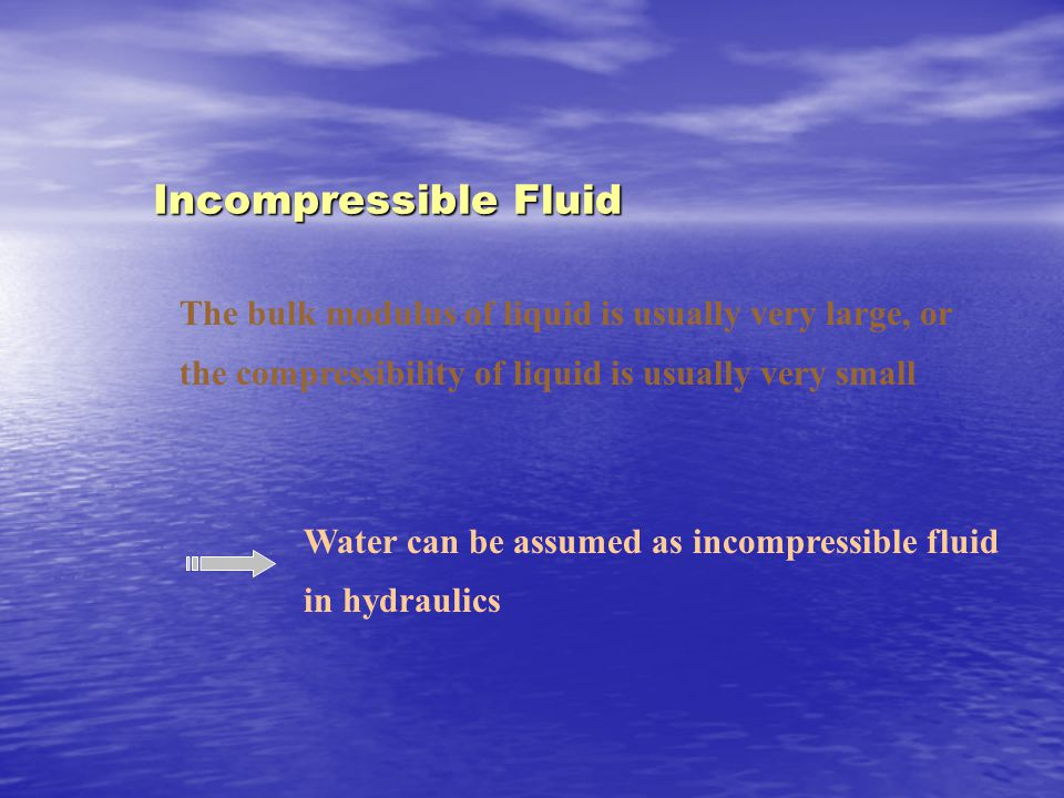The bulk modulus of liquid is usually very large, or the compressibility of liquid is usually very small Water can be assumed as incompressible fluid in hydraulics