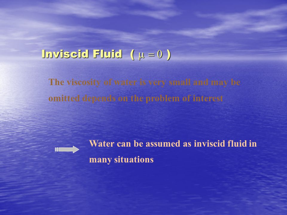 Inviscid Fluid (   ) The viscosity of water is very small and may be omitted depends on the problem of interest Water can be assumed as inviscid fluid in many situations