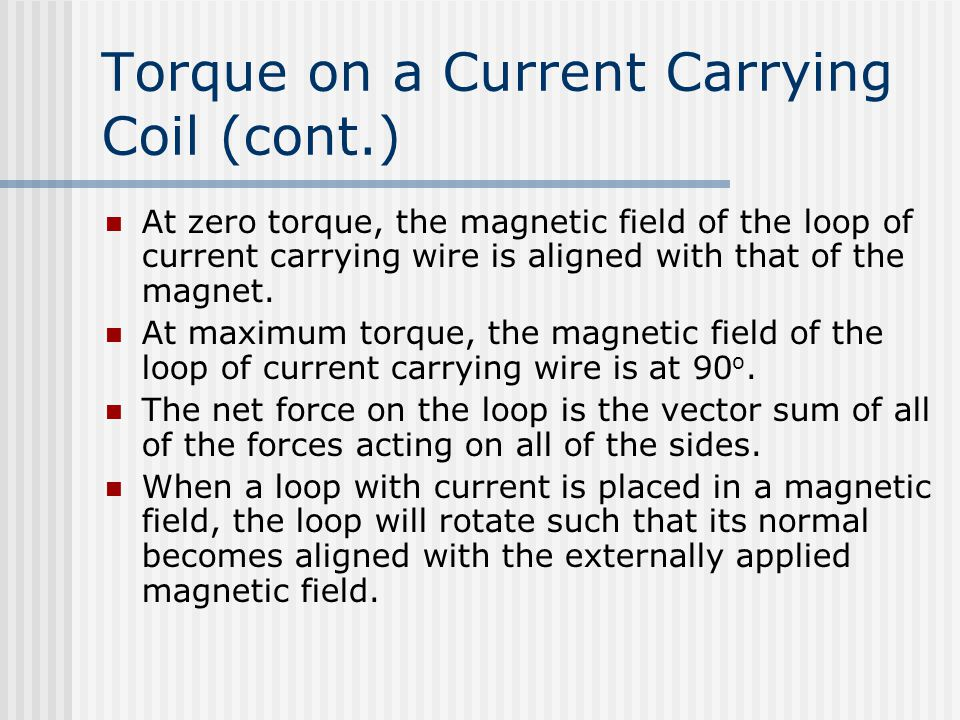 Torque on a Current Carrying Coil (cont.) At zero torque, the magnetic field of the loop of current carrying wire is aligned with that of the magnet.