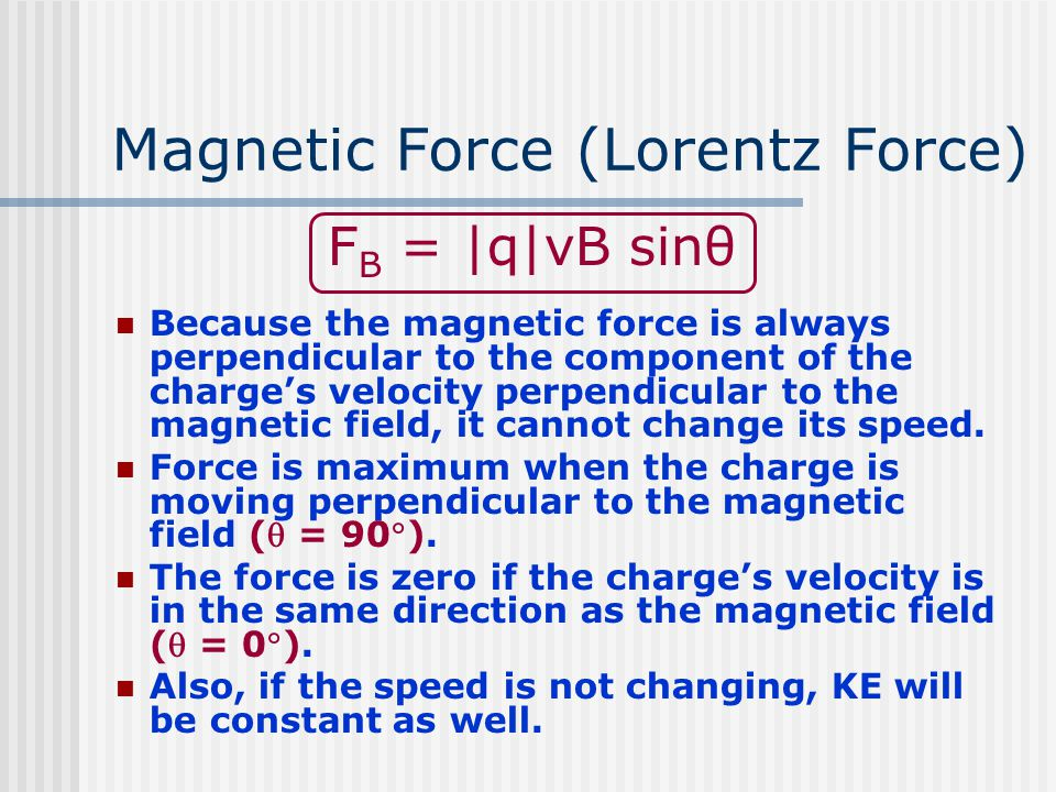 Magnetic Force (Lorentz Force) F B = |q|vB sinθ Because the magnetic force is always perpendicular to the component of the charge's velocity perpendicular to the magnetic field, it cannot change its speed.